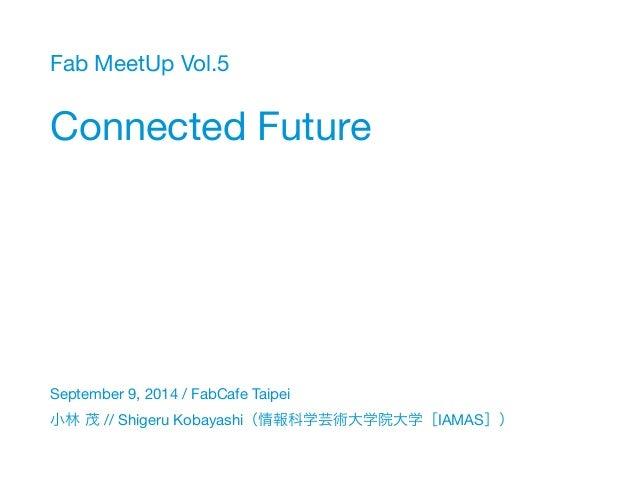 Fab MeetUp Vol.5  Connected Future  September 9, 2014 / FabCafe Taipei  小林 茂 // Shigeru Kobayashi(情報科学芸術大学院大学[IAMAS])