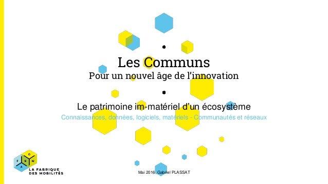 Les Communs Pour un nouvel âge de l'innovation Le patrimoine im-matériel d'un écosystème Connaissances, données, logiciels...