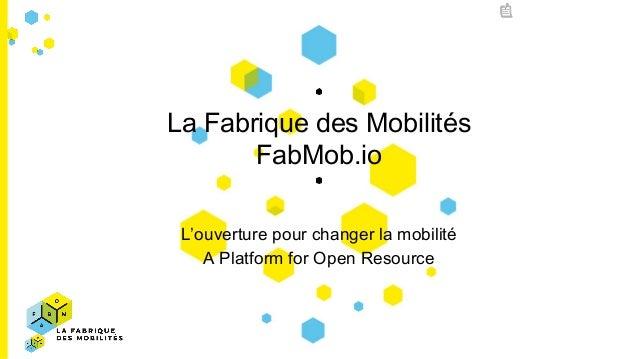 La Fabrique des Mobilités FabMob.io L'ouverture pour changer la mobilité A Platform for Open Resource