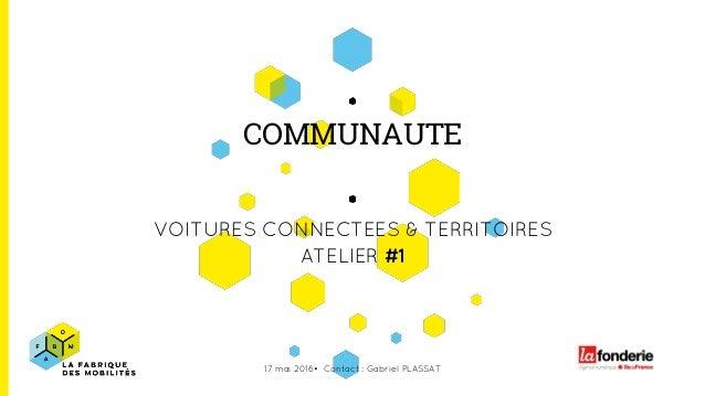 COMMUNAUTE VOITURES CONNECTEES & TERRITOIRES ATELIER #1 17 mai 2016• Contact : Gabriel PLASSAT