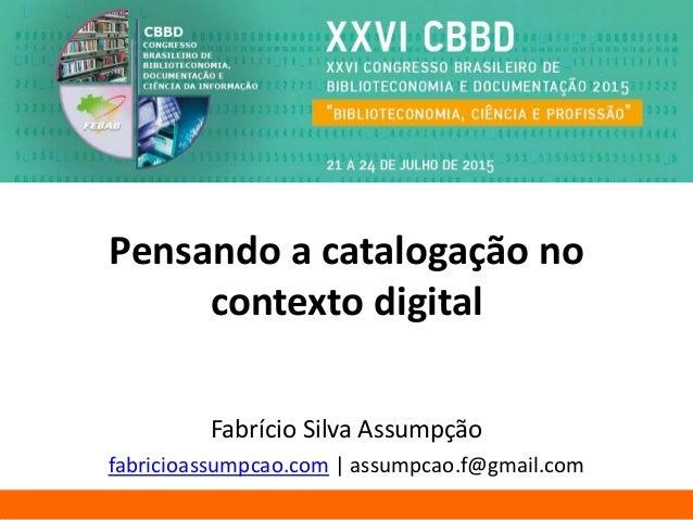 Pensando a catalogação no contexto digital Fabrício Silva Assumpção fabricioassumpcao.com | assumpcao.f@gmail.com