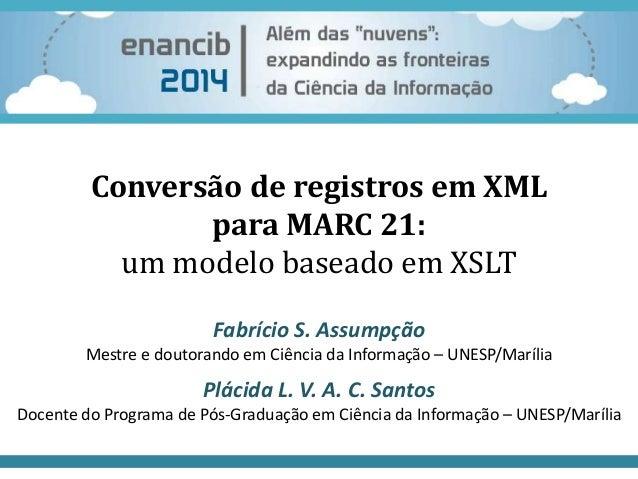 Conversão de registros em XML  para MARC 21:  um modelo baseado em XSLT  Fabrício S. Assumpção  Mestre e doutorando em Ciê...