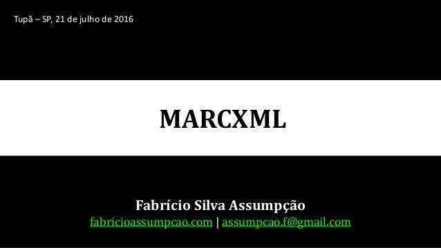 MARCXML Fabrício Silva Assumpção fabricioassumpcao.com | assumpcao.f@gmail.com Tupã – SP, 21 de julho de 2016