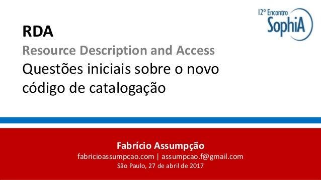 RDA Resource Description and Access Questões iniciais sobre o novo código de catalogação Fabrício Assumpção fabricioassump...