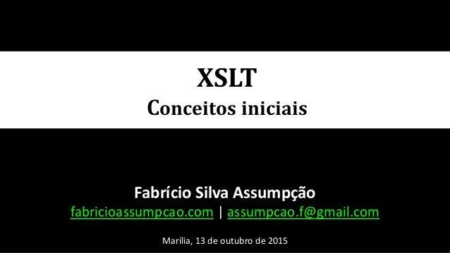 XSLT Conceitos iniciais Fabrício Silva Assumpção fabricioassumpcao.com | assumpcao.f@gmail.com Marília, 13 de outubro de 2...