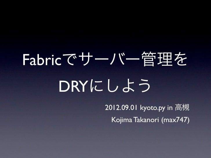 Fabricでサーバー管理を   DRYにしよう      2012.09.01 kyoto.py in 高槻       Kojima Takanori (max747)