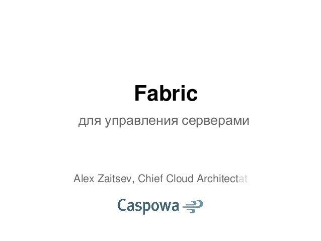 Fabricдля управления серверамиAlex Zaitsev, Chief Cloud Architectat