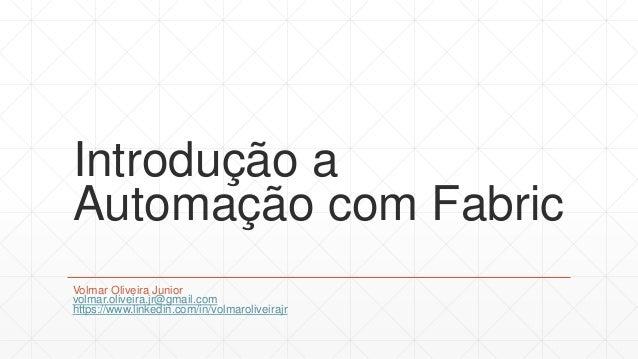 Introdução a Automação com Fabric Volmar Oliveira Junior volmar.oliveira.jr@gmail.com https://www.linkedin.com/in/volmarol...