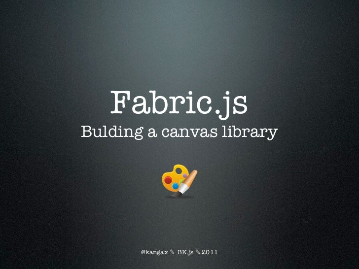 Fabric.jsBulding a canvas library       @kangax ✎ BK.js ✎ 2011
