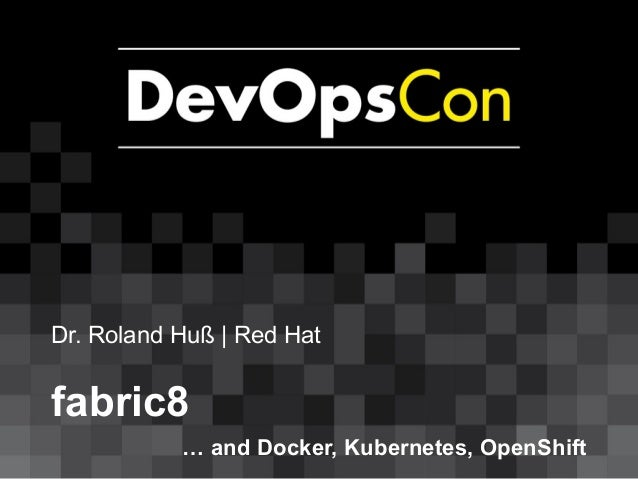 Dr. Roland Huß | Red Hat fabric8 … and Docker, Kubernetes, OpenShift