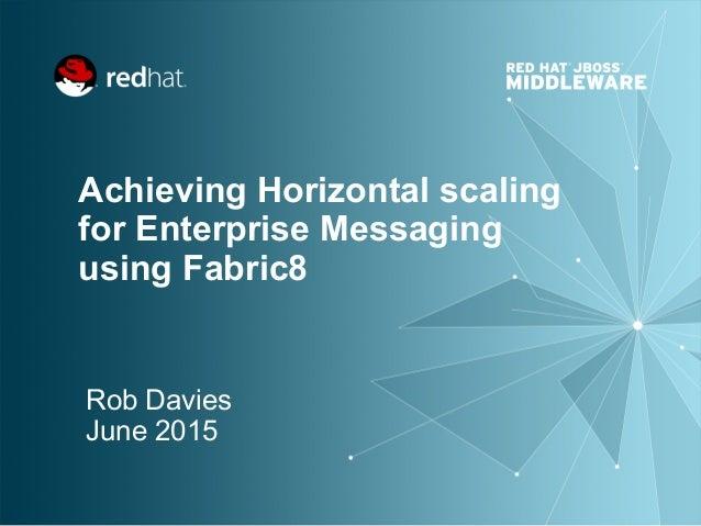 Achieving Horizontal scaling for Enterprise Messaging using Fabric8 Rob Davies June 2015