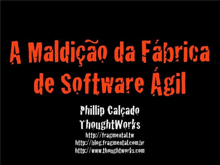 A Maldição da Fábrica   de Software Ágil        Phillip Calçado        ThoughtWorks           http://fragmental.tw       h...