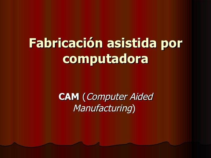 Fabricación asistida por computadora CAM  ( Computer Aided Manufacturing )