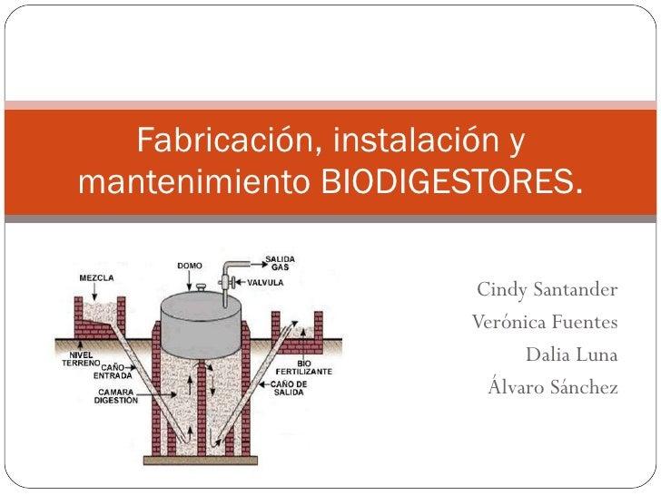 Cindy Santander Verónica Fuentes Dalia Luna Álvaro Sánchez Fabricación, instalación y mantenimiento BIODIGESTORES.