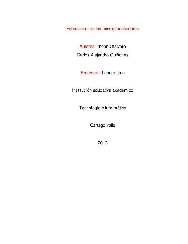 Fabricación de los microprocesadores      Autores: Jhoan Otalvaro     Carlos Alejandro Quiñones       Profesora: Leonor ni...