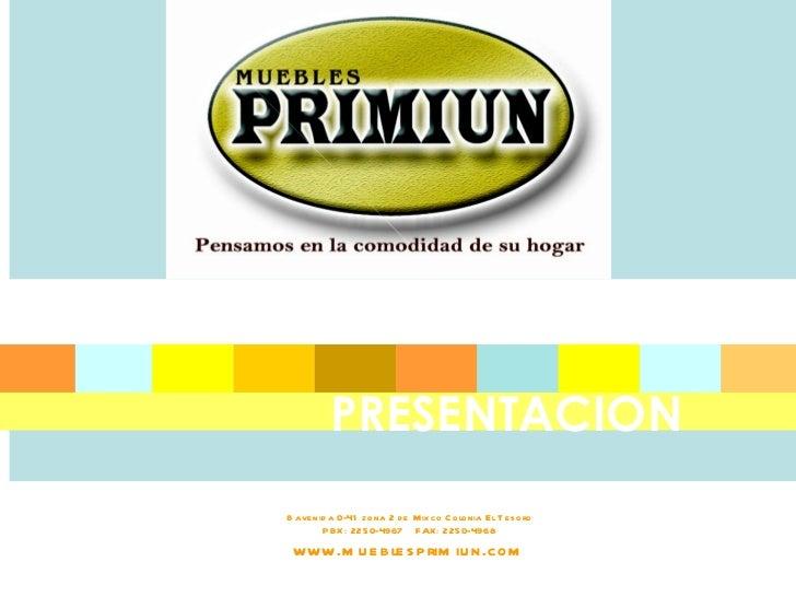 8 avenida 0-41 zona 2 de Mixco Colonia El Tesoro PBX: 2250-4967  FAX: 2250-4968 www.mueblesprimiun.com PRESENTACION
