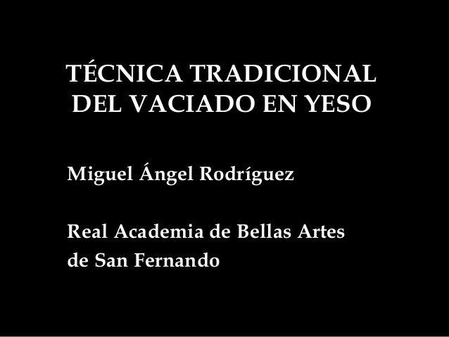 TÉCNICA TRADICIONALDEL VACIADO EN YESOMiguel Ángel RodríguezReal Academia de Bellas Artesde San Fernando