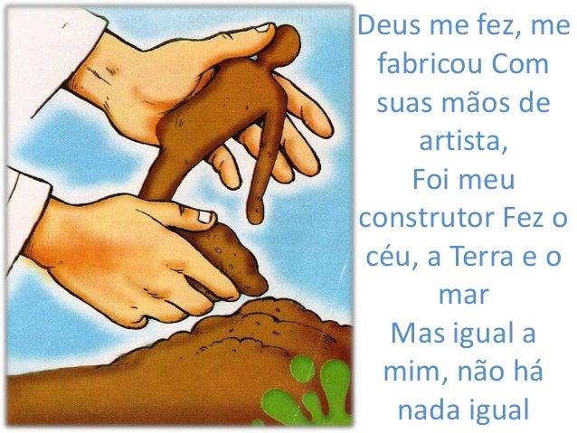 Deus me fez, mefabricou Comsuas mãos deartista,Foi meuconstrutor Fez océu, a Terra e omarMas igual amim, não hánada igual
