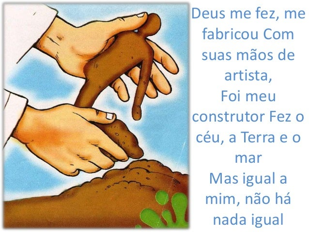 Deus me fez, me fabricou Com suas mãos de artista, Foi meu construtor Fez o céu, a Terra e o mar Mas igual a mim, não há n...
