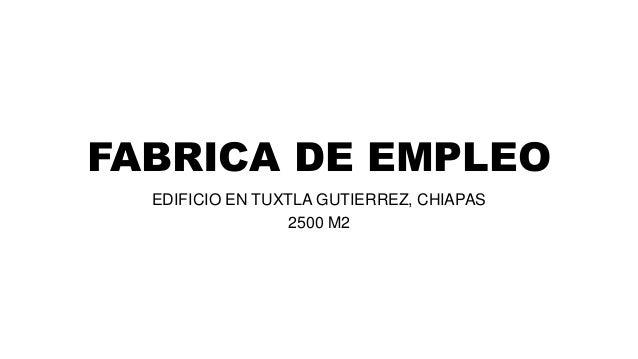 FABRICA DE EMPLEO EDIFICIO EN TUXTLA GUTIERREZ, CHIAPAS 2500 M2