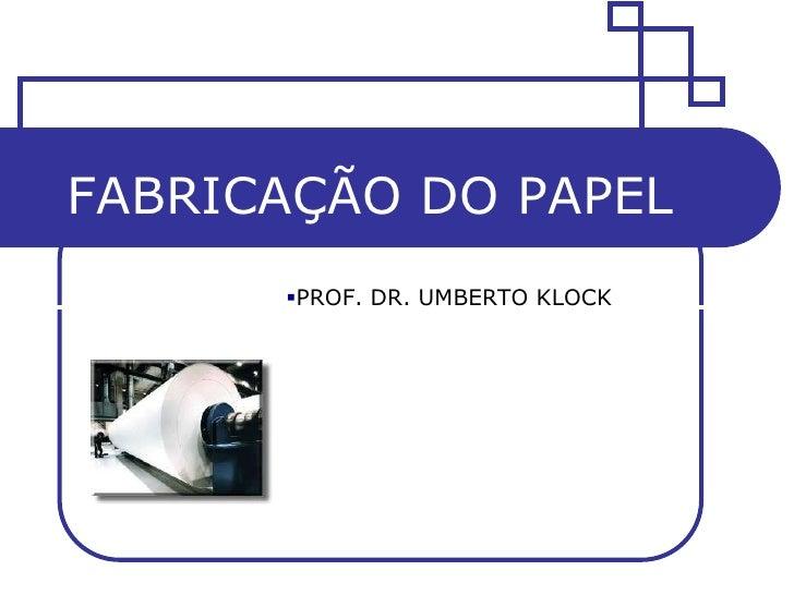 FABRICAÇÃO DO PAPEL      PROF. DR. UMBERTO KLOCK