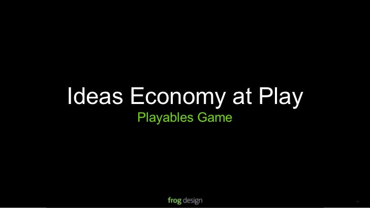 Ideas Economy at Play       Playables Game                            © 2008 frog design. Confidential & Proprietary.   13