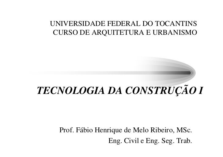 UNIVERSIDADE FEDERAL DO TOCANTINS    CURSO DE ARQUITETURA E URBANISMO     TECNOLOGIA DA CONSTRUÇÃO I       Prof. Fábio Hen...