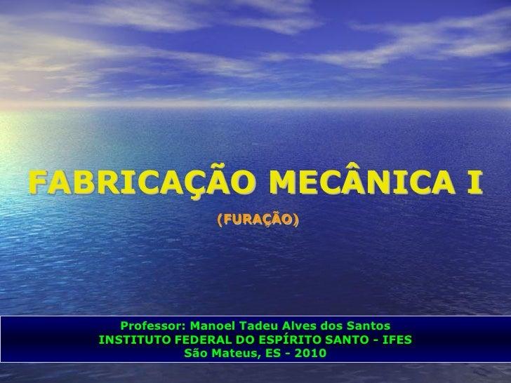 FABRICAÇÃO MECÂNICA I                   (FURAÇÃO)      Professor: Manoel Tadeu Alves dos Santos   INSTITUTO FEDERAL DO ESP...