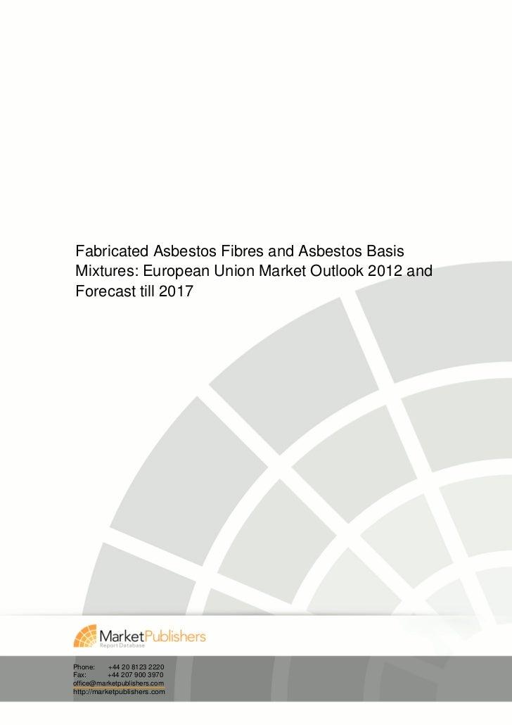 Fabricated Asbestos Fibres and Asbestos BasisMixtures: European Union Market Outlook 2012 andForecast till 2017Phone:     ...