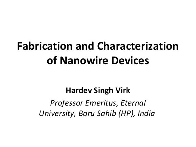 Fabrication and Characterization of Nanowire Devices Hardev Singh Virk Professor Emeritus, Eternal University, Baru Sahib ...