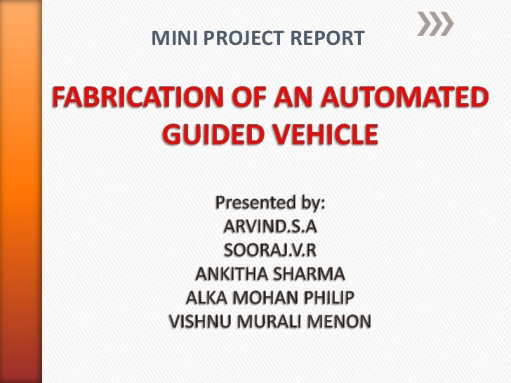 MINI PROJECT REPORT<br />FABRICATION OF AN AUTOMATED GUIDED VEHICLEPresented by:ARVIND.S.ASOORAJ.V.RANKITHA SHARMA ALKA MO...