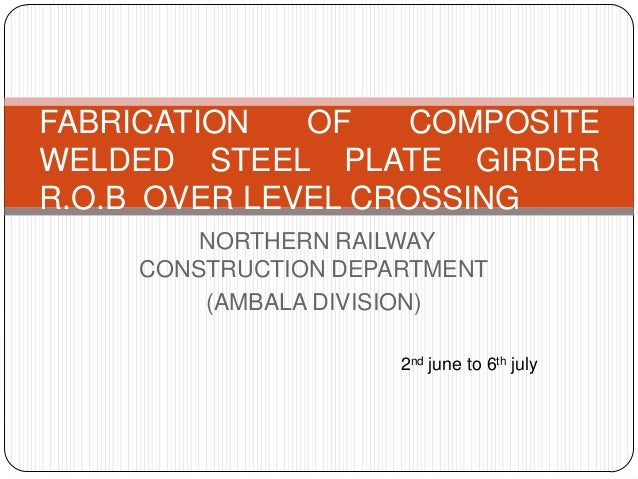NORTHERN RAILWAYCONSTRUCTION DEPARTMENT(AMBALA DIVISION)FABRICATION OF COMPOSITEWELDED STEEL PLATE GIRDERR.O.B OVER LEVEL ...