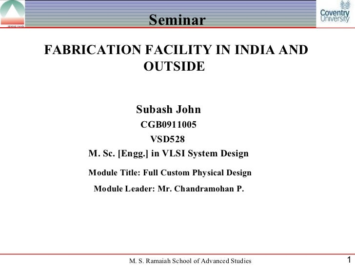 Seminar FABRICATION FACILITY IN INDIA AND OUTSIDE  Subash John CGB0911005 VSD528  M. Sc. [Engg.] in VLSI System Design Mod...