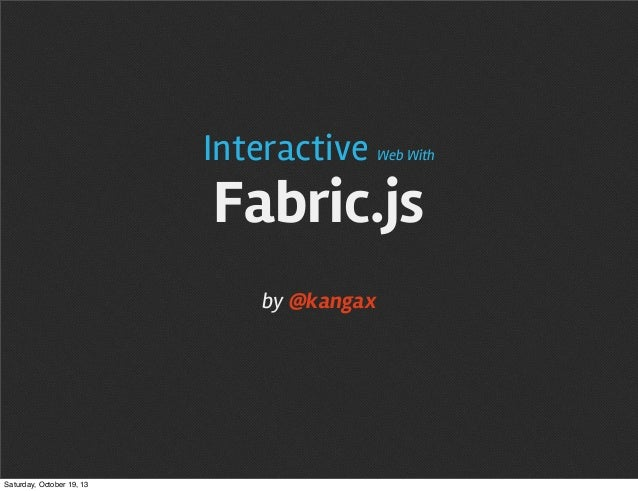 Interactive  Web With  Fabric.js by @kangax  Saturday, October 19, 13