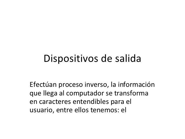 Dispositivos de salida Efectúan proceso inverso, la información que llega al computador se transforma en caracteres entend...