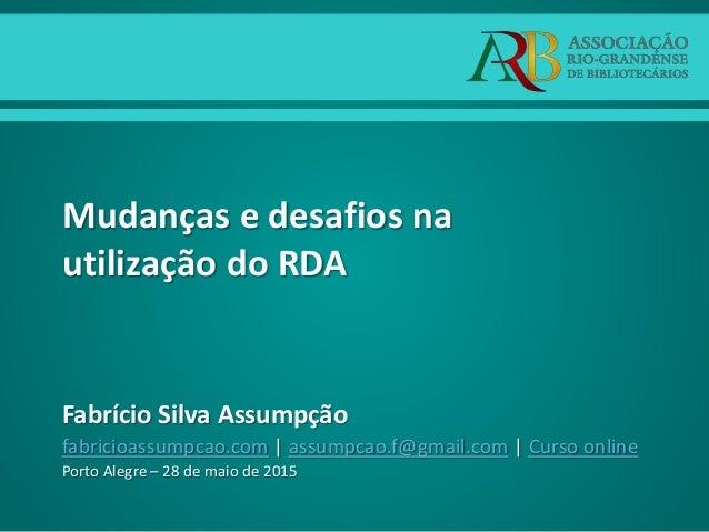 Mudanças e desafios na utilização do RDA Fabrício Silva Assumpção fabricioassumpcao.com | assumpcao.f@gmail.com | Curso on...
