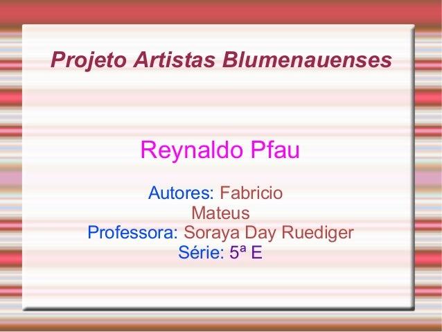 Projeto Artistas Blumenauenses Reynaldo Pfau Autores: Fabricio Mateus Professora: Soraya Day Ruediger Série: 5ª E
