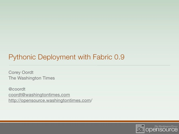 Pythonic Deployment with Fabric 0.9 Corey Oordt The Washington Times  @coordt coordt@washingtontimes.com http://opensource...