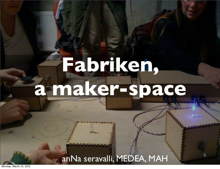 Fabriken,                         a maker-space                           anNa seravalli, MEDEA, MAHMonday, March 19, 2012
