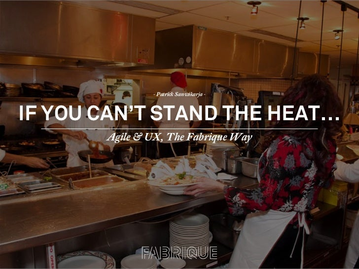 IF YOU CAN'T STAND THE HEAT… Agile & UX, The Fabrique Way