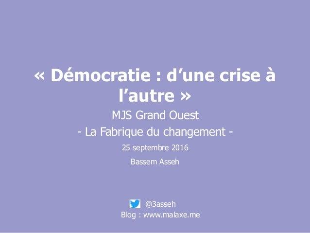 « Démocratie : d'une crise à l'autre » MJS Grand Ouest - La Fabrique du changement - 25 septembre 2016 Bassem Asseh @3asse...
