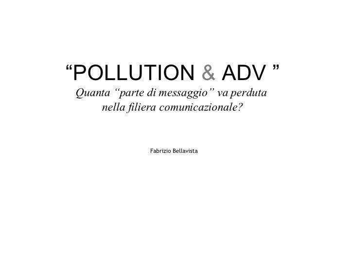 """"""" POLLUTION & ADV """" Quanta """"parte di messaggio"""" va perduta  nella filiera comunicazionale?   Fabrizio Bellavista"""
