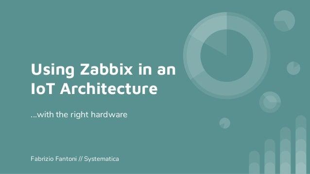 Using Zabbix in an IoT Architecture ...with the right hardware Fabrizio Fantoni // Systematica