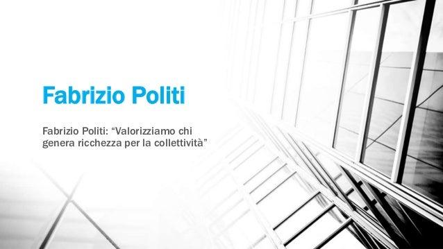 """Fabrizio Politi Fabrizio Politi: """"Valorizziamo chi genera ricchezza per la collettività"""""""