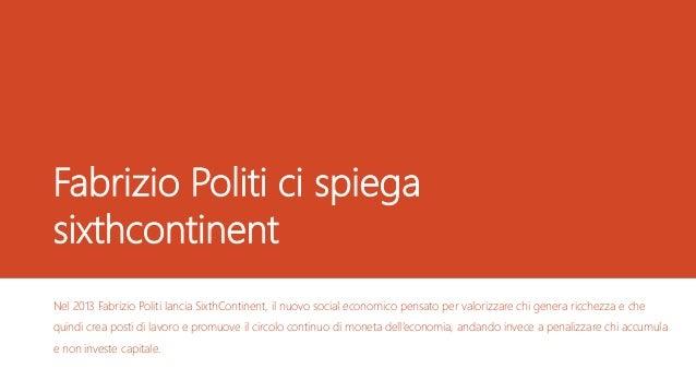 Fabrizio Politi ci spiega sixthcontinent Nel 2013 Fabrizio Politi lancia SixthContinent, il nuovo social economico pensato...