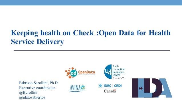 Fabrizio Scrollini, Ph.D Executive coordinator @fscrollini @idatosabiertos Keeping health on Check :Open Data for Health S...