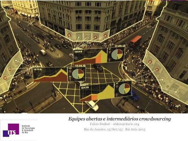 Equipes abertas e intermediários crowdsourcing Fabro Steibel - ofabro@itsrio.org Rio de Janeiro, 15/Set/15/. Rio Info 2015