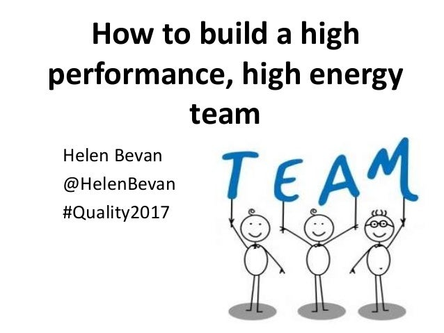 How to build a high performance, high energy team Helen Bevan @HelenBevan #Quality2017