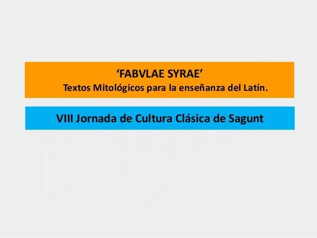 'FABVLAE SYRAE' Textos Mitológicos para la enseñanza del Latín. VIII Jornada de Cultura Clásica de Sagunt