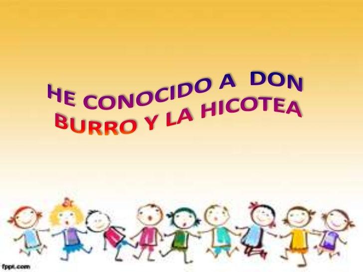 HE CONOCIDO A  DON <br />BURRO Y LA HICOTEA<br />